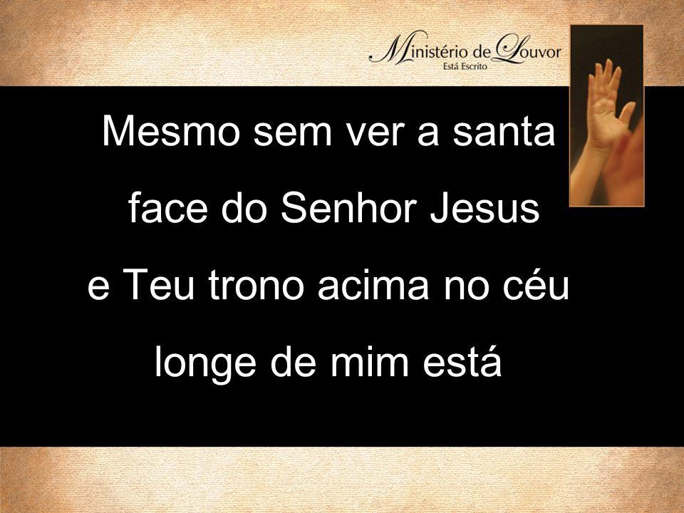 Mesmo sem ver a santa face do Senhor Jesus e Teu trono acima no céu longe de mim está