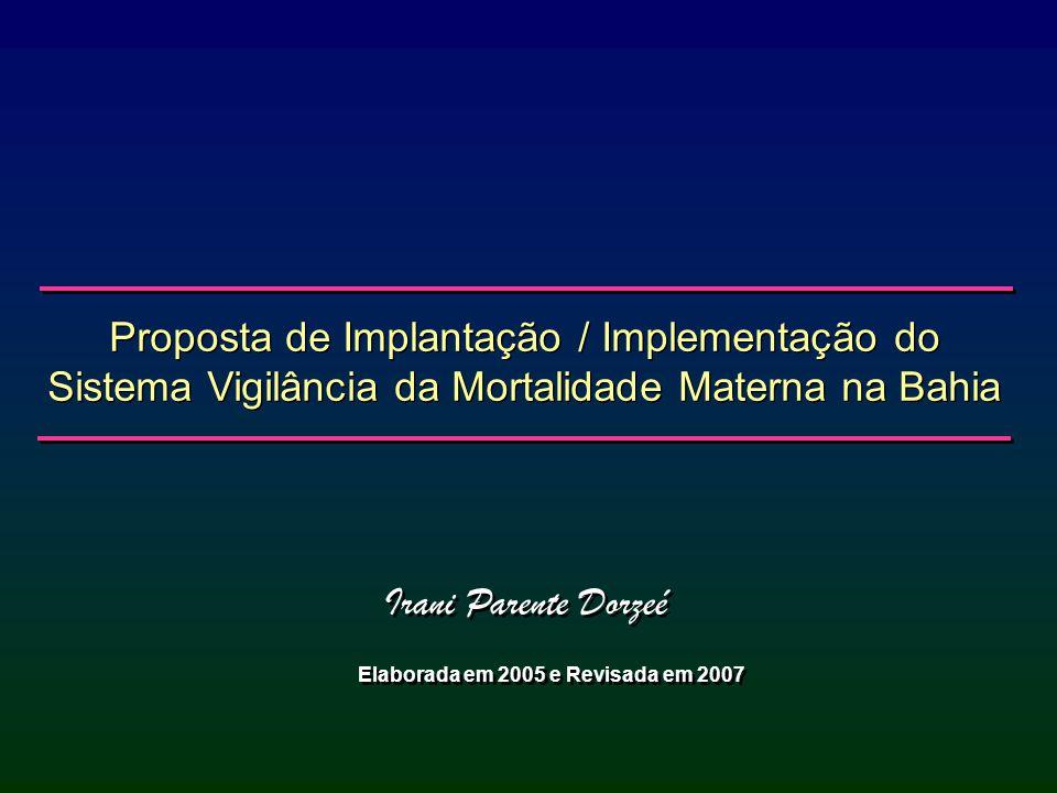 Proposta de Implantação / Implementação do Sistema Vigilância da Mortalidade Materna na Bahia Irani Parente Dorzeé Elaborada em 2005 e Revisada em 200
