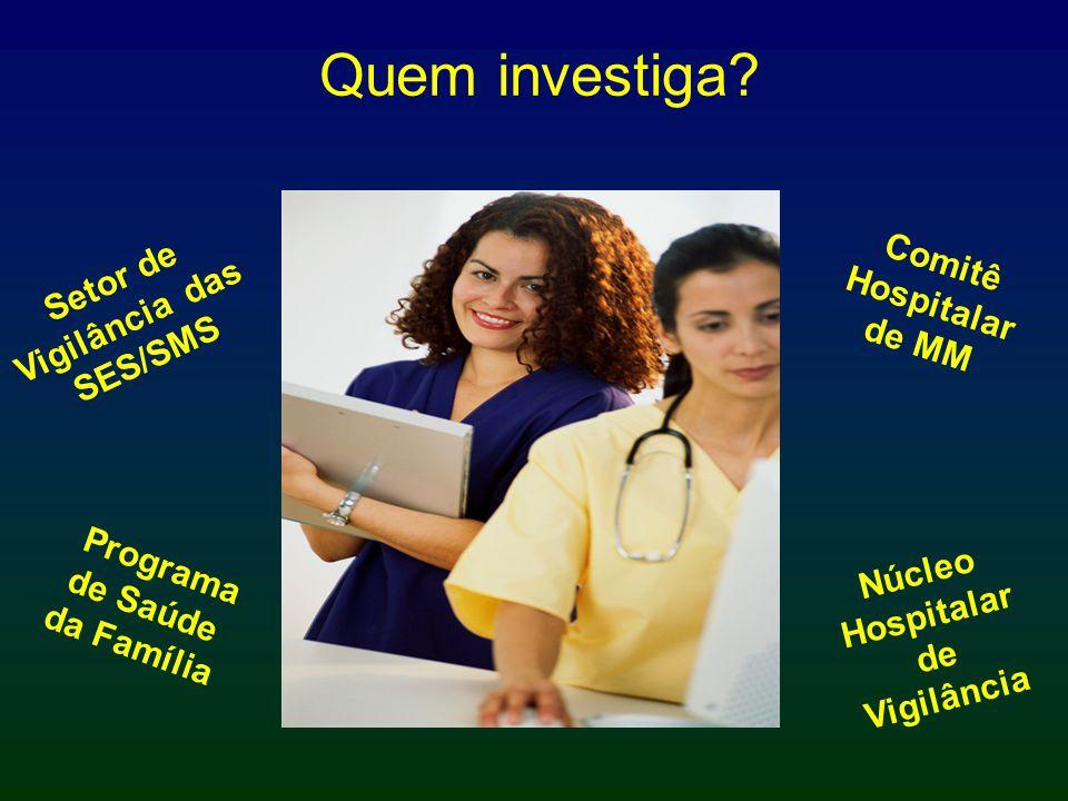 Quem investiga? Setor de Vigilância das SES/SMS Programa de Saúde da Família Comitê Hospitalar de MM Núcleo Hospitalar de Vigilância