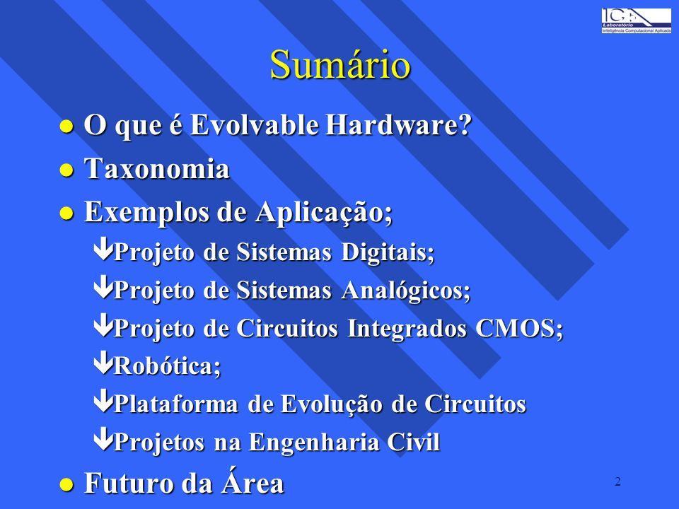 2 Sumário l O que é Evolvable Hardware? l Taxonomia l Exemplos de Aplicação; êProjeto de Sistemas Digitais; êProjeto de Sistemas Analógicos; êProjeto