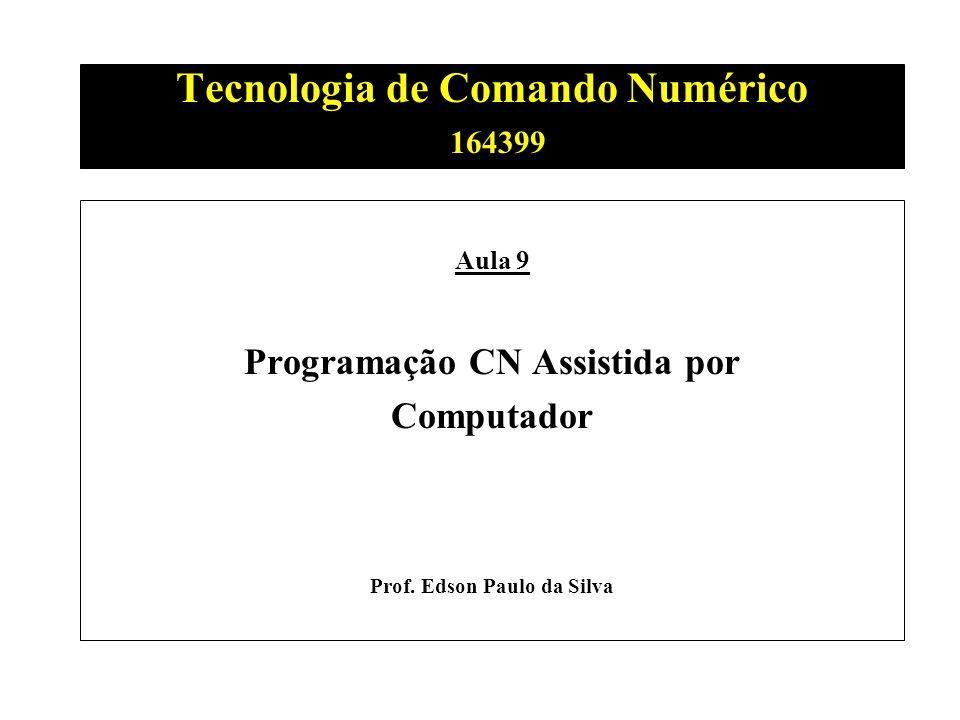 Tecnologia de Comando Numérico 164399 Aula 9 Programação CN Assistida por Computador Prof. Edson Paulo da Silva