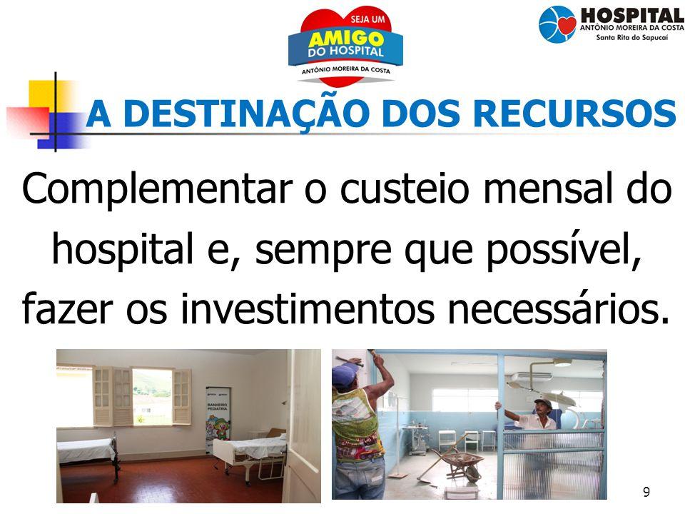 9 A DESTINAÇÃO DOS RECURSOS Complementar o custeio mensal do hospital e, sempre que possível, fazer os investimentos necessários.