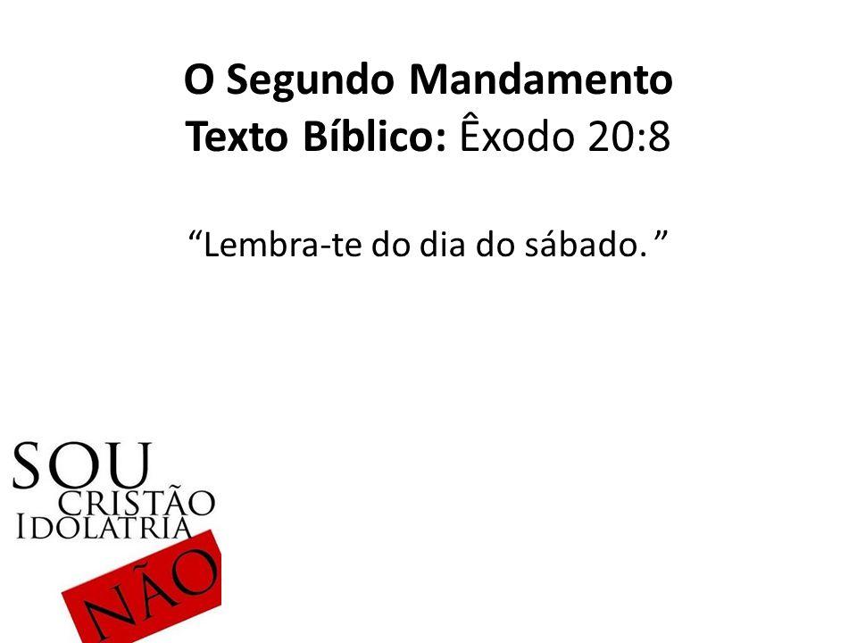 O Segundo Mandamento Texto Bíblico: Êxodo 20:8 Lembra-te do dia do sábado.