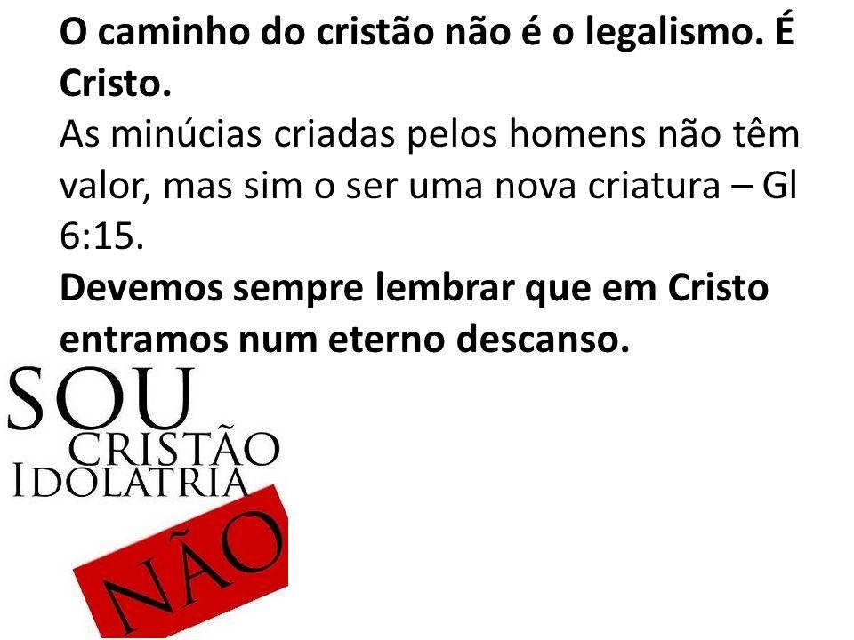 O caminho do cristão não é o legalismo.É Cristo.