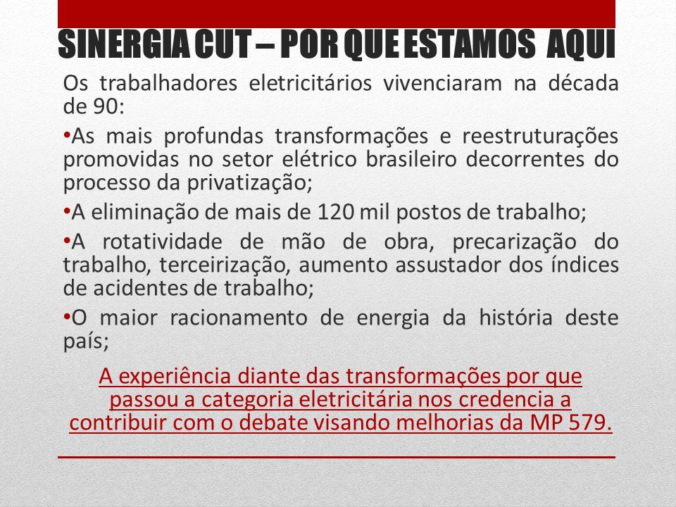 SINERGIA CUT – POR QUE ESTAMOS AQUI Os trabalhadores eletricitários vivenciaram na década de 90: As mais profundas transformações e reestruturações promovidas no setor elétrico brasileiro decorrentes do processo da privatização; A eliminação de mais de 120 mil postos de trabalho; A rotatividade de mão de obra, precarização do trabalho, terceirização, aumento assustador dos índices de acidentes de trabalho; O maior racionamento de energia da história deste país; A experiência diante das transformações por que passou a categoria eletricitária nos credencia a contribuir com o debate visando melhorias da MP 579.