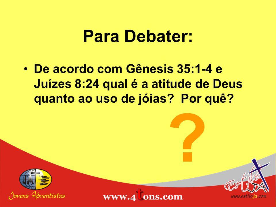 Para Debater: De acordo com Gênesis 35:1-4 e Juízes 8:24 qual é a atitude de Deus quanto ao uso de jóias? Por quê? ?