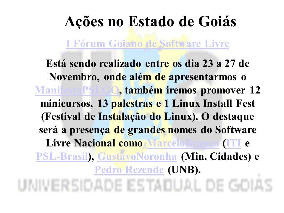 Ações no Estado de Goiás I Fórum Goiano de Software Livre Está sendo realizado entre os dia 23 a 27 de Novembro, onde além de apresentarmos o ManifestoPSLGOManifestoPSLGO, também iremos promover 12 minicursos, 13 palestras e 1 Linux Install Fest (Festival de Instalação do Linux).