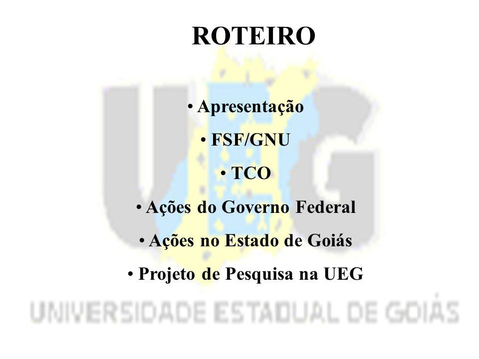 ROTEIRO Apresentação FSF/GNU TCO Ações do Governo Federal Ações no Estado de Goiás Projeto de Pesquisa na UEG