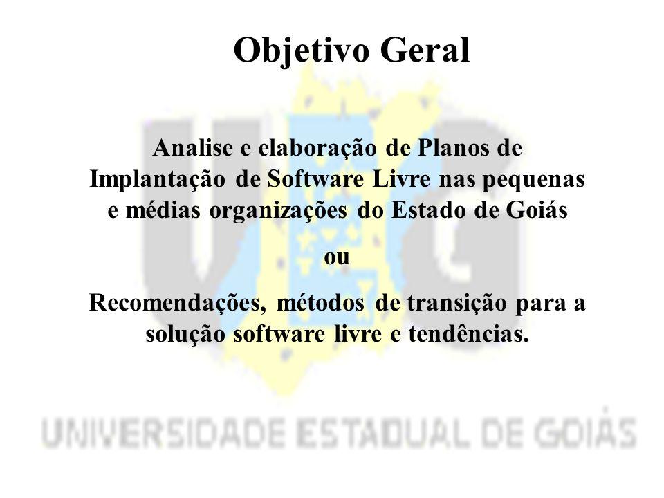 Objetivo Geral Analise e elaboração de Planos de Implantação de Software Livre nas pequenas e médias organizações do Estado de Goiás ou Recomendações, métodos de transição para a solução software livre e tendências.