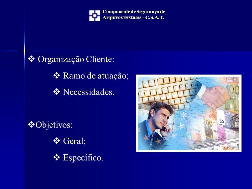  Organização Cliente:  Ramo de atuação;  Necessidades.  Objetivos:  Geral;  Específico. Componente de Segurança de Arquivos Textuais – C.S.A.T.