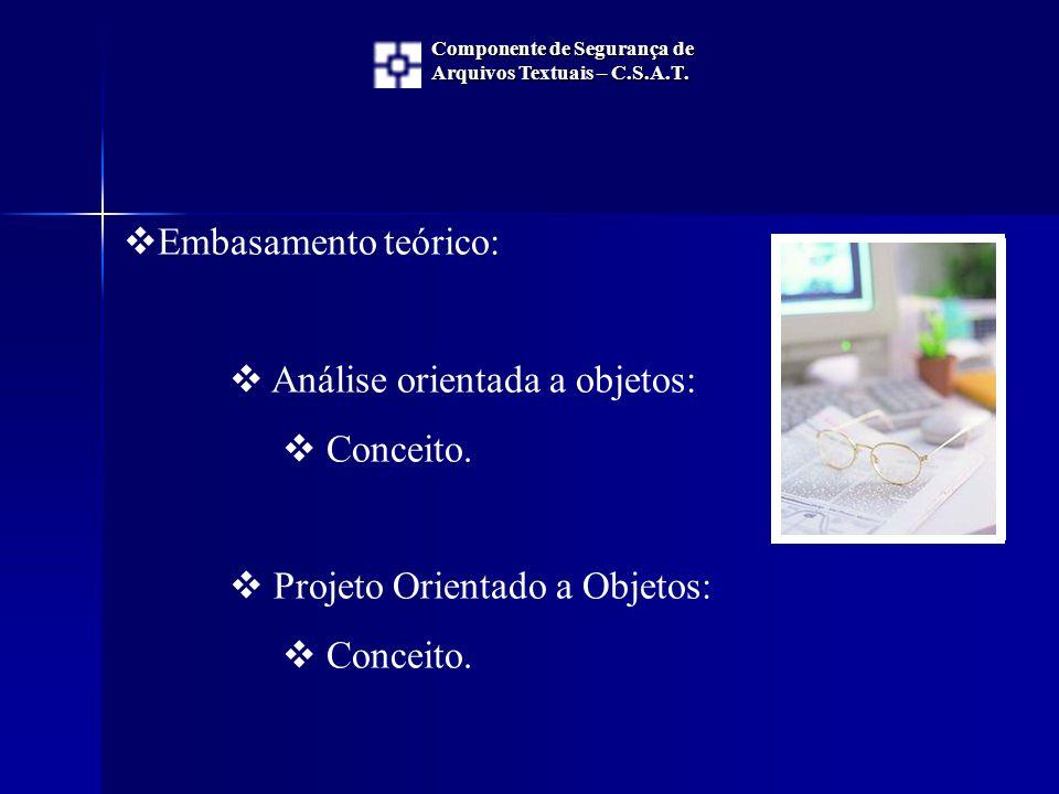  Embasamento teórico:  Análise orientada a objetos:  Conceito.  Projeto Orientado a Objetos:  Conceito. Componente de Segurança de Arquivos Textu