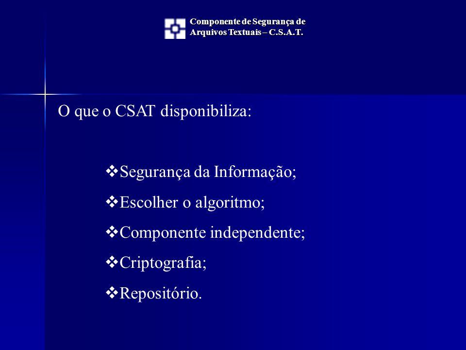 O que o CSAT disponibiliza:  Segurança da Informação;  Escolher o algoritmo;  Componente independente;  Criptografia;  Repositório.