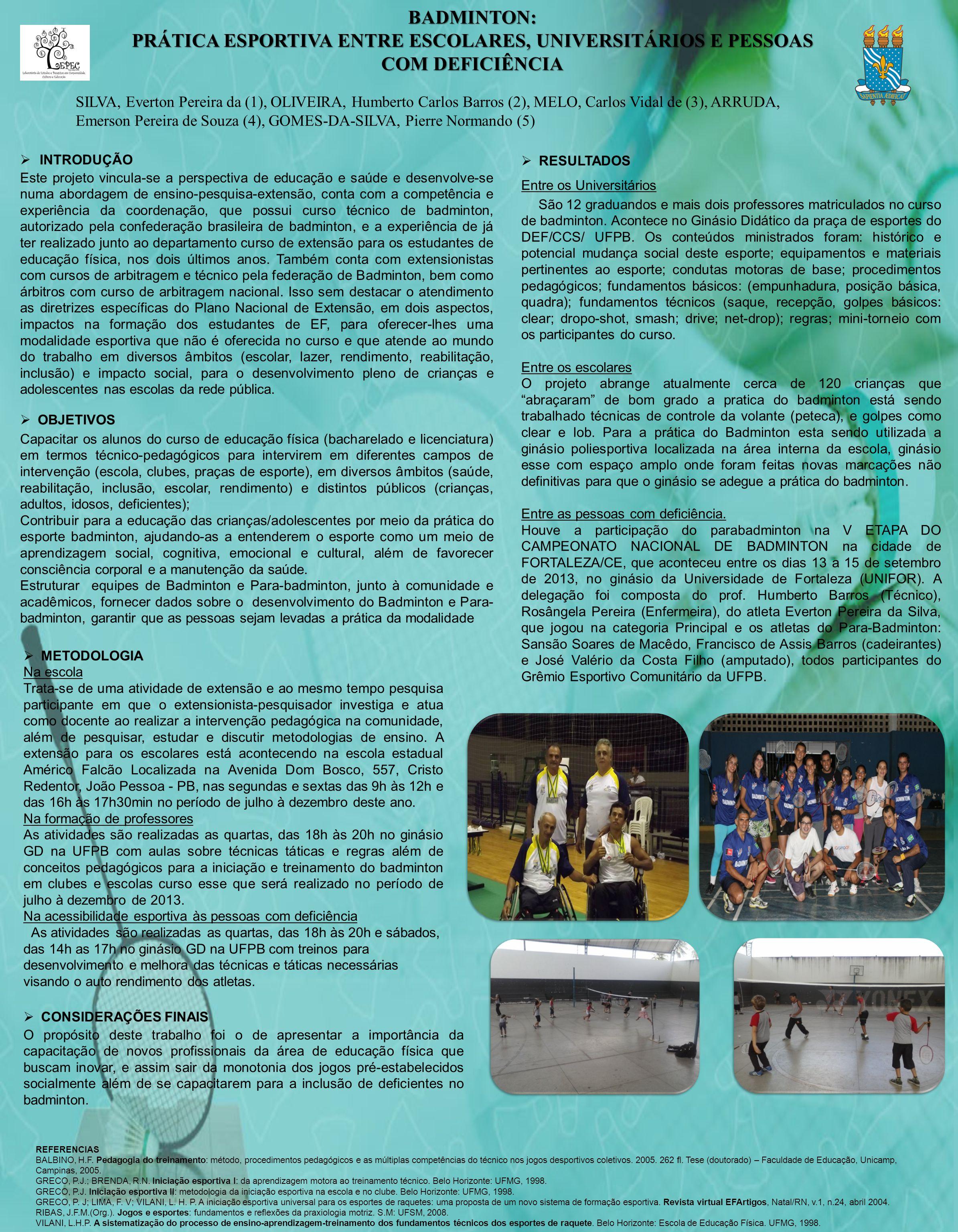 BADMINTON: PRÁTICA ESPORTIVA ENTRE ESCOLARES, UNIVERSITÁRIOS E PESSOAS COM DEFICIÊNCIA SILVA, Everton Pereira da (1), OLIVEIRA, Humberto Carlos Barros (2), MELO, Carlos Vidal de (3), ARRUDA, Emerson Pereira de Souza (4), GOMES-DA-SILVA, Pierre Normando (5)  INTRODUÇÃO Este projeto vincula-se a perspectiva de educação e saúde e desenvolve-se numa abordagem de ensino-pesquisa-extensão, conta com a competência e experiência da coordenação, que possui curso técnico de badminton, autorizado pela confederação brasileira de badminton, e a experiência de já ter realizado junto ao departamento curso de extensão para os estudantes de educação física, nos dois últimos anos.