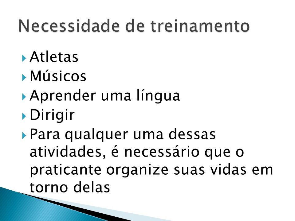  Atletas  Músicos  Aprender uma língua  Dirigir  Para qualquer uma dessas atividades, é necessário que o praticante organize suas vidas em torno delas