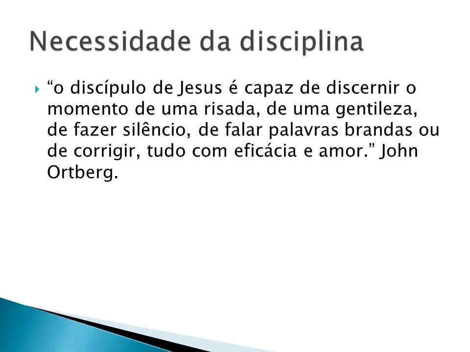 o discípulo de Jesus é capaz de discernir o momento de uma risada, de uma gentileza, de fazer silêncio, de falar palavras brandas ou de corrigir, tudo com eficácia e amor. John Ortberg.
