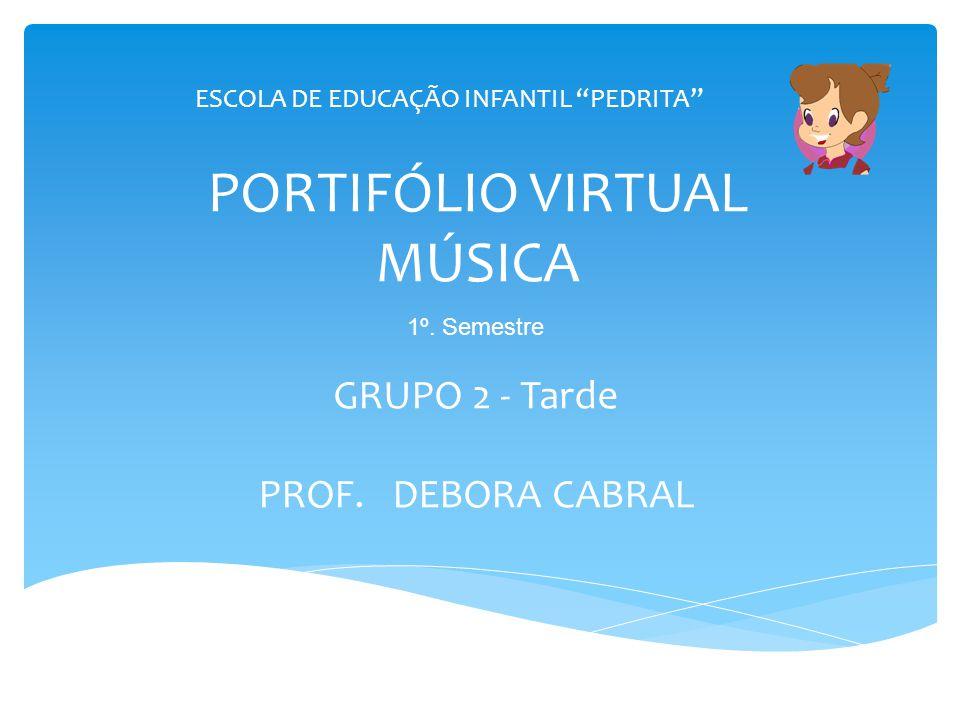 """PORTIFÓLIO VIRTUAL MÚSICA GRUPO 2 - Tarde PROF. DEBORA CABRAL ESCOLA DE EDUCAÇÃO INFANTIL """"PEDRITA"""" 1º. Semestre"""