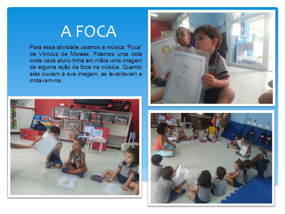 """A FOCA Para essa atividade usamos a música """"Foca"""" de Vinícius de Moraes. Fizemos uma roda onde cada aluno tinha em mãos uma imagem de alguma ação da f"""