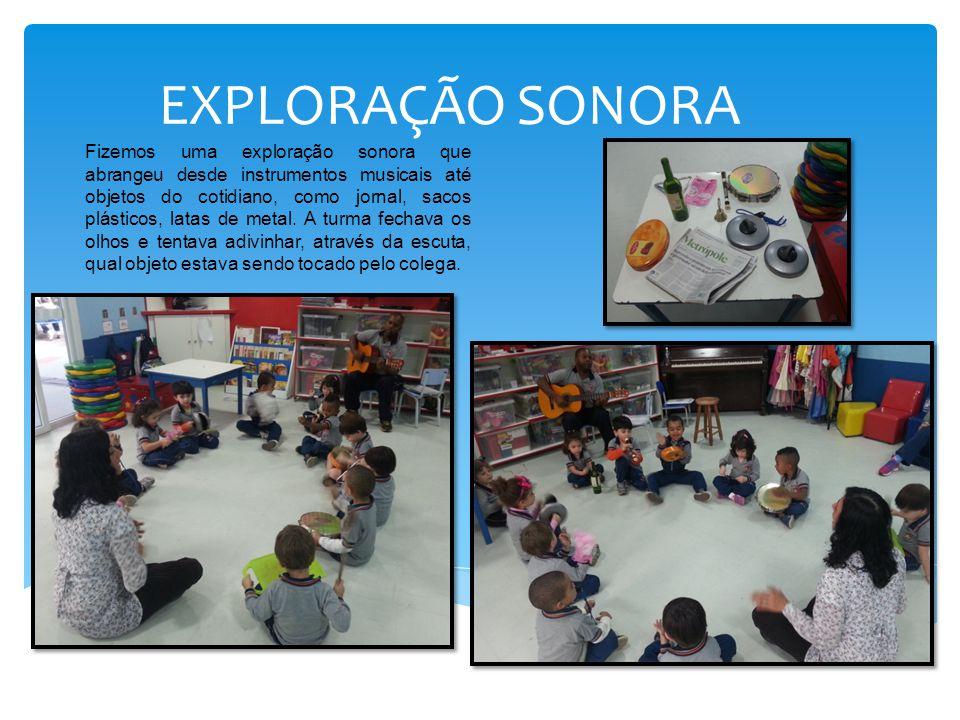 EXPLORAÇÃO SONORA Fizemos uma exploração sonora que abrangeu desde instrumentos musicais até objetos do cotidiano, como jornal, sacos plásticos, latas