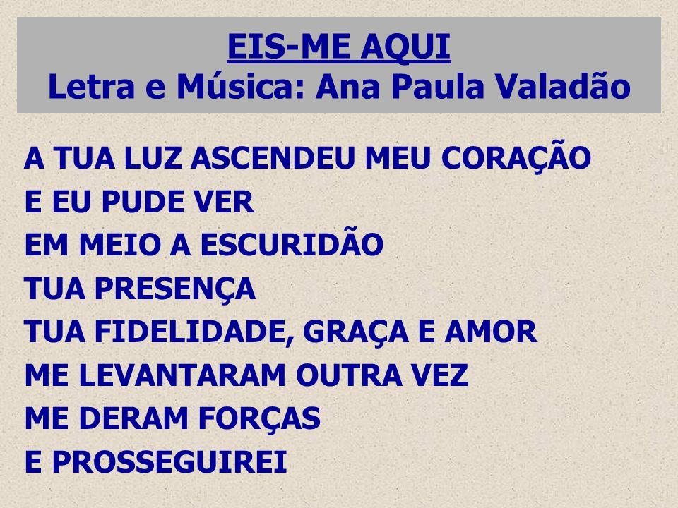 EIS-ME AQUI Letra e Música: Ana Paula Valadão A TUA LUZ ASCENDEU MEU CORAÇÃO E EU PUDE VER EM MEIO A ESCURIDÃO TUA PRESENÇA TUA FIDELIDADE, GRAÇA E AM