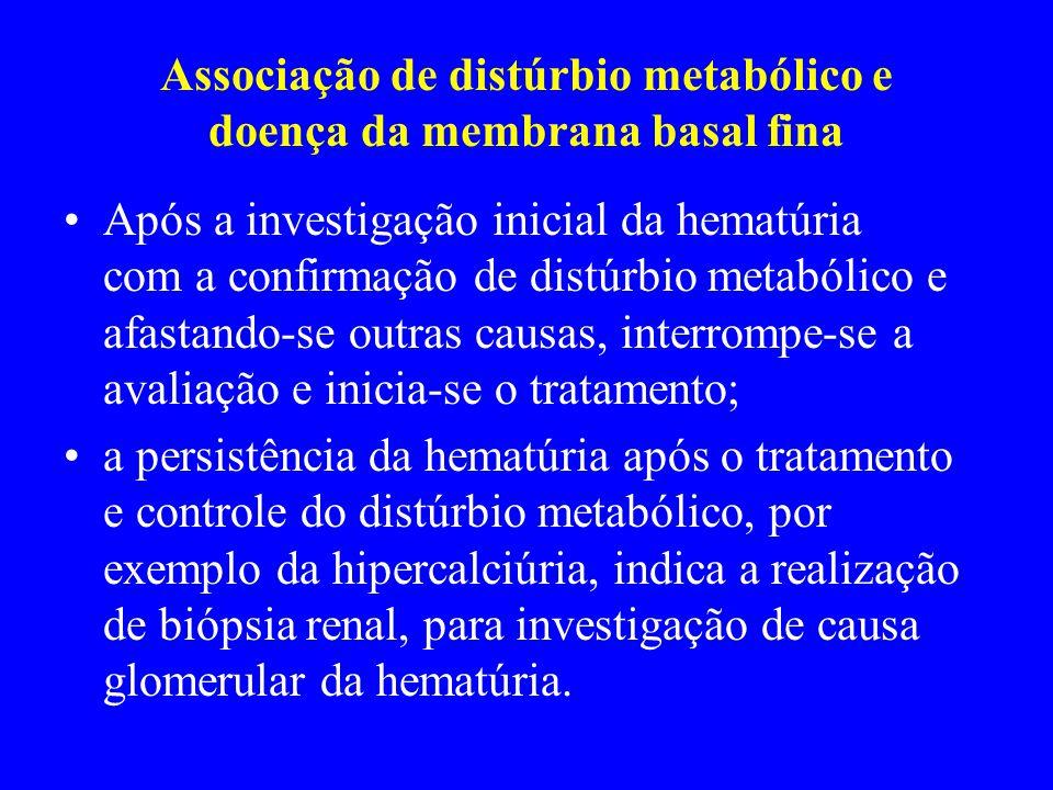 Associação de distúrbio metabólico e doença da membrana basal fina Após a investigação inicial da hematúria com a confirmação de distúrbio metabólico e afastando-se outras causas, interrompe-se a avaliação e inicia-se o tratamento; a persistência da hematúria após o tratamento e controle do distúrbio metabólico, por exemplo da hipercalciúria, indica a realização de biópsia renal, para investigação de causa glomerular da hematúria.