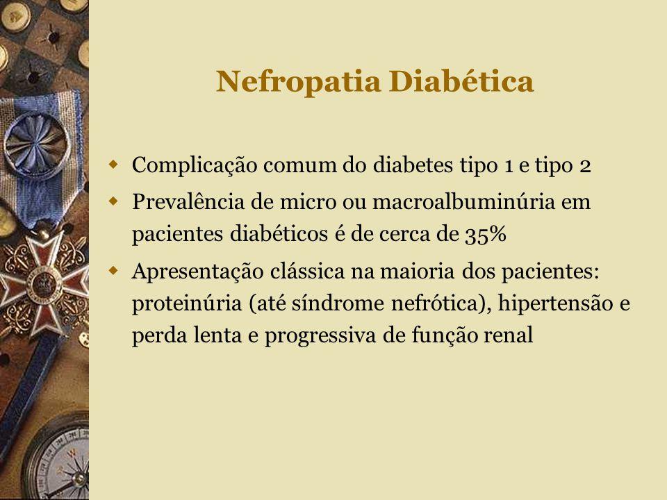 Nefropatia Diabética  Complicação comum do diabetes tipo 1 e tipo 2  Prevalência de micro ou macroalbuminúria em pacientes diabéticos é de cerca de