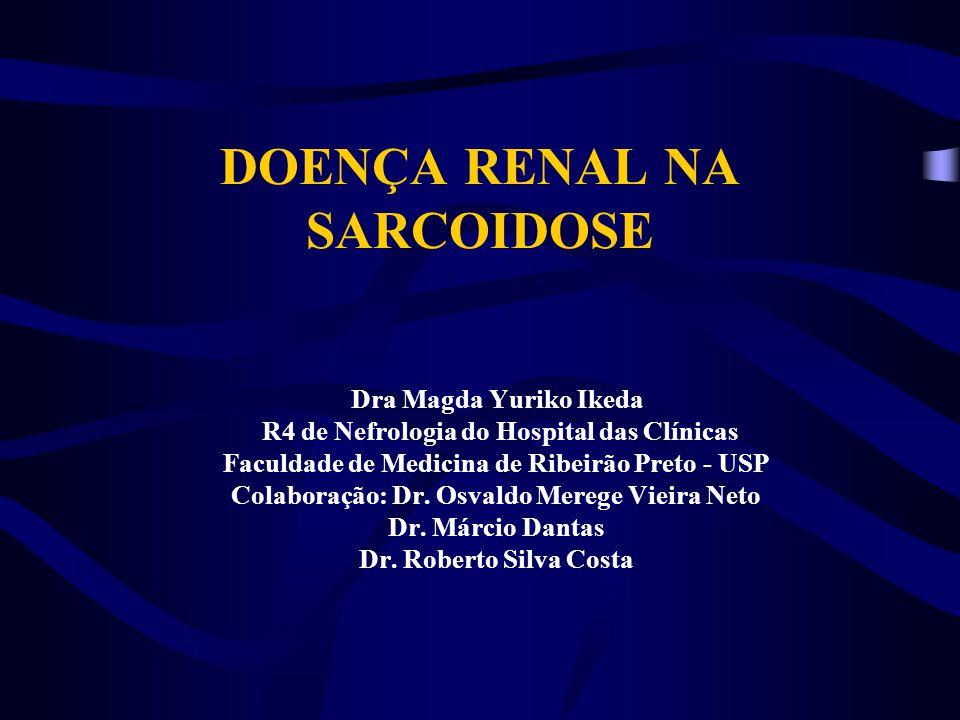DOENÇA RENAL NA SARCOIDOSE Dra Magda Yuriko Ikeda R4 de Nefrologia do Hospital das Clínicas Faculdade de Medicina de Ribeirão Preto - USP Colaboração: