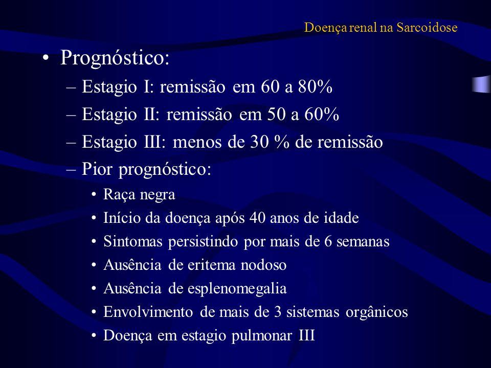 Doença renal na Sarcoidose Prognóstico: –Estagio I: remissão em 60 a 80% –Estagio II: remissão em 50 a 60% –Estagio III: menos de 30 % de remissão –Pi
