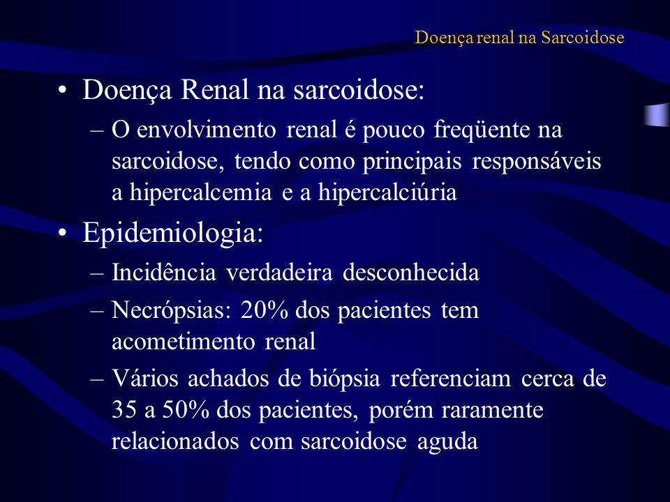Doença renal na Sarcoidose Doença Renal na sarcoidose: –O envolvimento renal é pouco freqüente na sarcoidose, tendo como principais responsáveis a hip
