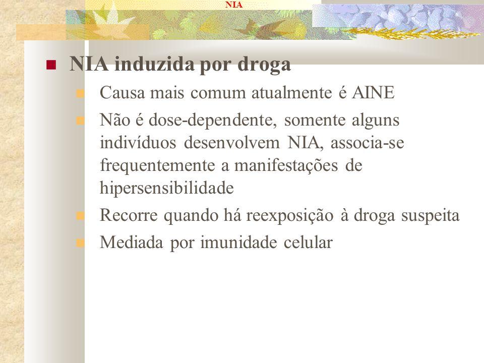 NIA NIA induzida por droga Causa mais comum atualmente é AINE Não é dose-dependente, somente alguns indivíduos desenvolvem NIA, associa-se frequenteme