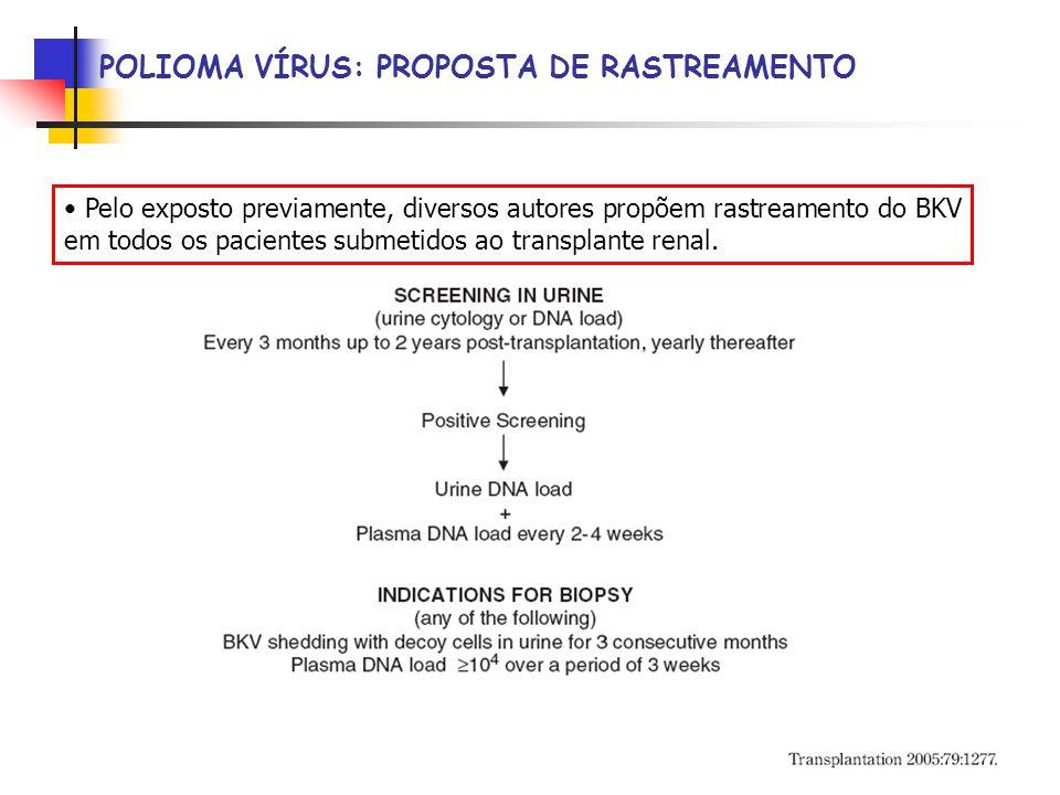 POLIOMA VÍRUS: PROPOSTA DE RASTREAMENTO Pelo exposto previamente, diversos autores propõem rastreamento do BKV em todos os pacientes submetidos ao transplante renal.