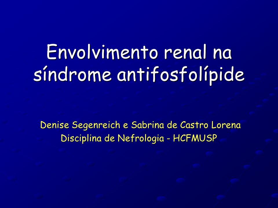 Envolvimento renal na síndrome antifosfolípide Denise Segenreich e Sabrina de Castro Lorena Denise Segenreich e Sabrina de Castro Lorena Disciplina de Nefrologia - HCFMUSP