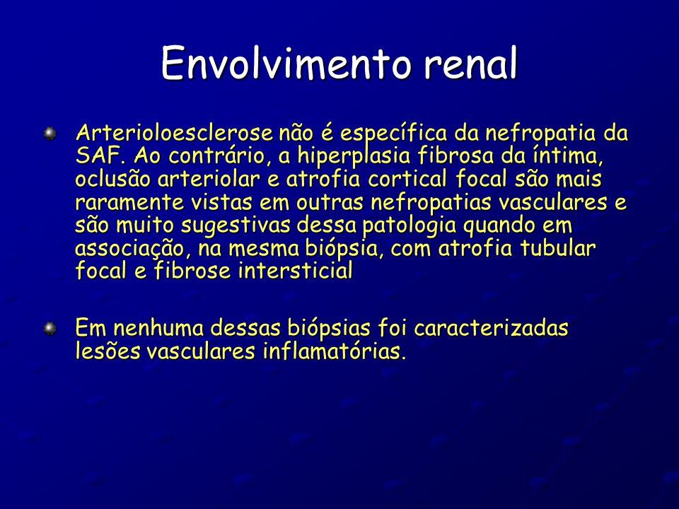 Envolvimento renal Arterioloesclerose não é específica da nefropatia da SAF. Ao contrário, a hiperplasia fibrosa da íntima, oclusão arteriolar e atrof