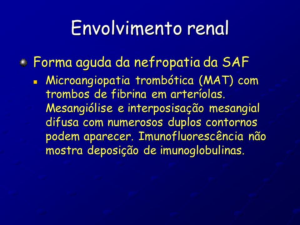 Envolvimento renal Forma aguda da nefropatia da SAF Microangiopatia trombótica (MAT) com trombos de fibrina em arteríolas. Mesangiólise e interposisaç