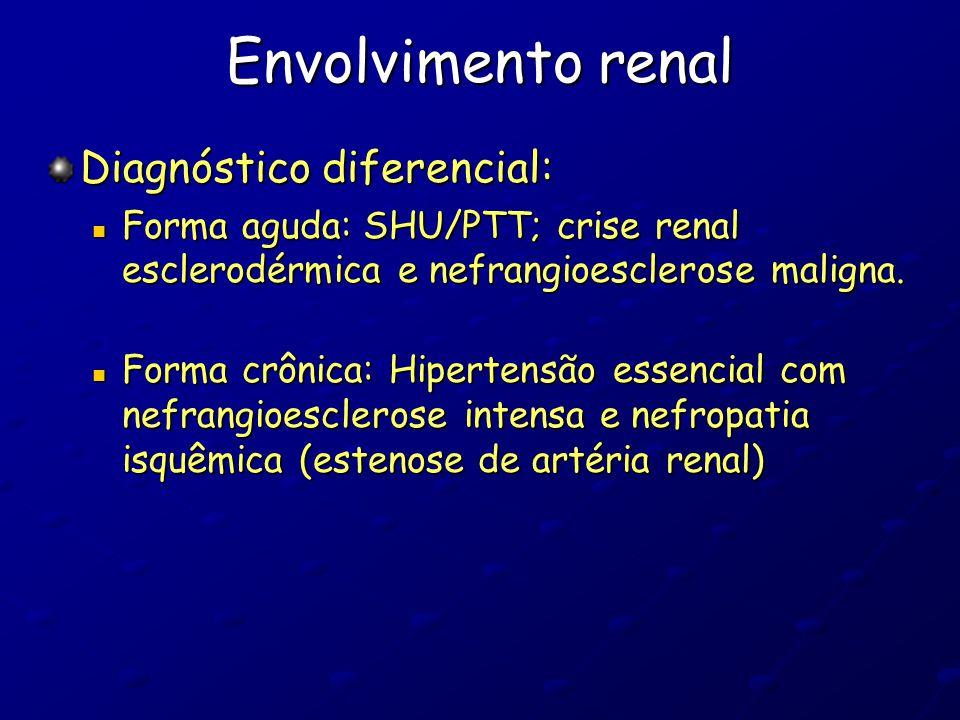 Envolvimento renal Diagnóstico diferencial: Forma aguda: SHU/PTT; crise renal esclerodérmica e nefrangioesclerose maligna. Forma aguda: SHU/PTT; crise