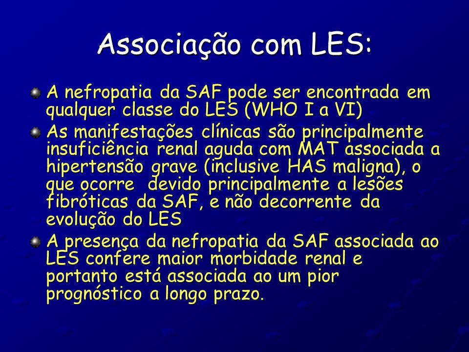 Associação com LES: A nefropatia da SAF pode ser encontrada em qualquer classe do LES (WHO I a VI) As manifestações clínicas são principalmente insuficiência renal aguda com MAT associada a hipertensão grave (inclusive HAS maligna), o que ocorre devido principalmente a lesões fibróticas da SAF, e não decorrente da evolução do LES A presença da nefropatia da SAF associada ao LES confere maior morbidade renal e portanto está associada ao um pior prognóstico a longo prazo.