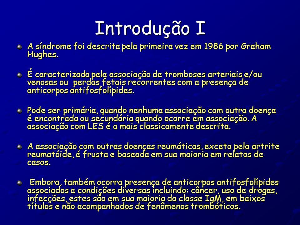 Introdução I A síndrome foi descrita pela primeira vez em 1986 por Graham Hughes. É caracterizada pela associação de tromboses arteriais e/ou venosas