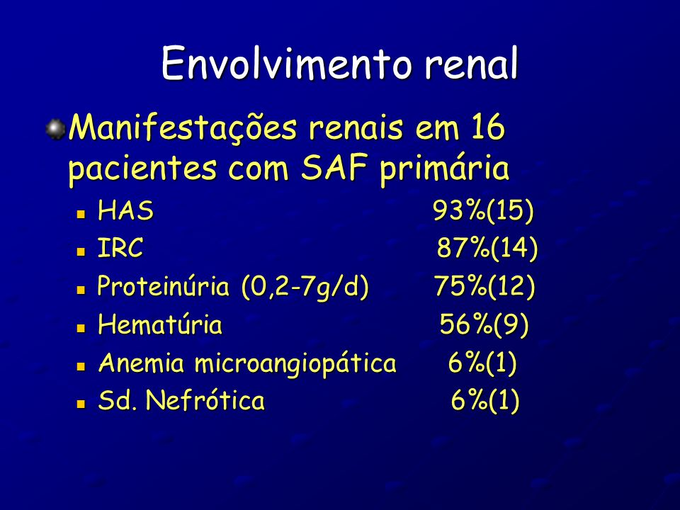 Envolvimento renal Achados histopatológicos em 16 casos de SAF primária: Arterioloesclerose 75%(12) Arterioloesclerose 75%(12) Hiperplasia fibrosa de íntima (HFI) 75%(12) Hiperplasia fibrosa de íntima (HFI) 75%(12) Tiroidização tubular 75%(12) Tiroidização tubular 75%(12) Oclusão arteriolar(AO) 68%(11) Oclusão arteriolar(AO) 68%(11) Atrofia cortical focal (ACF) 62%(10) Atrofia cortical focal (ACF) 62%(10) Trombose em organização 37%(6) Trombose em organização 37%(6) Microangiopatia trombótica (MAT) 31%95) Microangiopatia trombótica (MAT) 31%95)