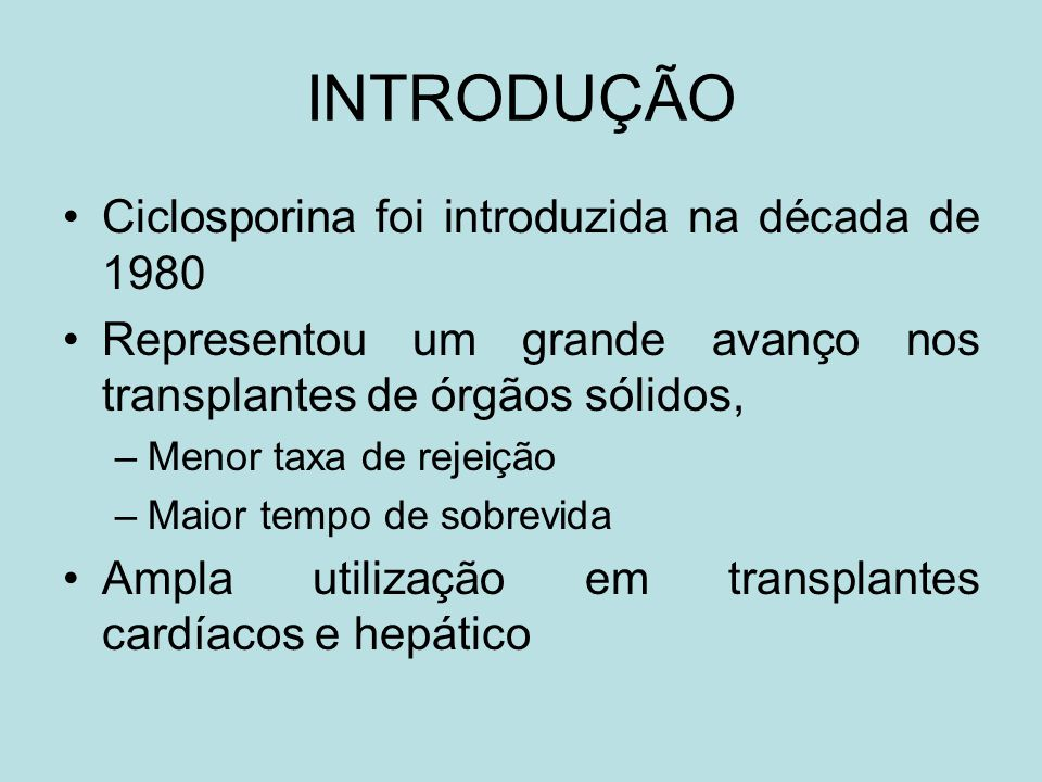 INTRODUÇÃO Ciclosporina foi introduzida na década de 1980 Representou um grande avanço nos transplantes de órgãos sólidos, –Menor taxa de rejeição –Ma