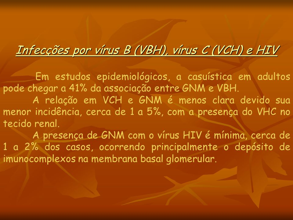 Infecções por vírus B (VBH), vírus C (VCH) e HIV Em estudos epidemiológicos, a casuística em adultos pode chegar a 41% da associação entre GNM e VBH.
