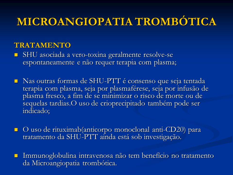 MICROANGIOPATIA TROMBÓTICA TRATAMENTO SHU asociada a vero-toxina geralmente resolve-se espontaneamente e não requer terapia com plasma; SHU asociada a vero-toxina geralmente resolve-se espontaneamente e não requer terapia com plasma; Nas outras formas de SHU-PTT é consenso que seja tentada terapia com plasma, seja por plasmaférese, seja por infusão de plasma fresco, a fim de se minimizar o risco de morte ou de sequelas tardias.O uso de crioprecipitado também pode ser indicado; Nas outras formas de SHU-PTT é consenso que seja tentada terapia com plasma, seja por plasmaférese, seja por infusão de plasma fresco, a fim de se minimizar o risco de morte ou de sequelas tardias.O uso de crioprecipitado também pode ser indicado; O uso de rituximab(anticorpo monoclonal anti-CD20) para tratamento da SHU-PTT ainda está sob investigação.