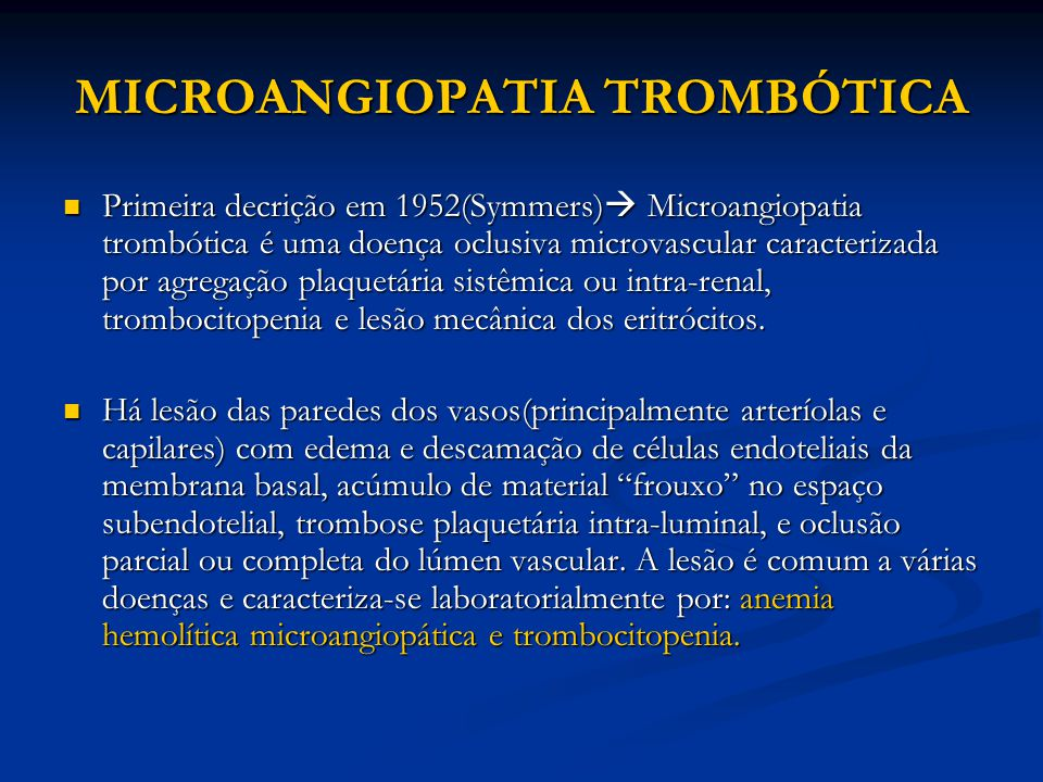 MICROANGIOPATIA TROMBÓTICA Primeira decrição em 1952(Symmers)  Microangiopatia trombótica é uma doença oclusiva microvascular caracterizada por agregação plaquetária sistêmica ou intra-renal, trombocitopenia e lesão mecânica dos eritrócitos.