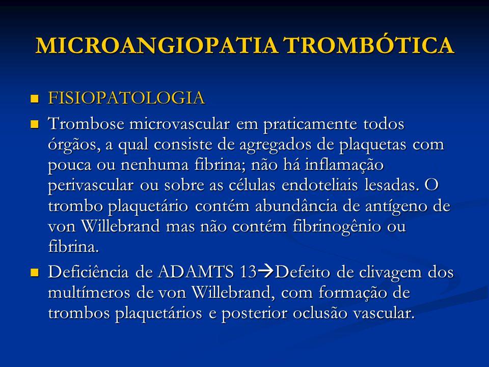 MICROANGIOPATIA TROMBÓTICA FISIOPATOLOGIA FISIOPATOLOGIA Trombose microvascular em praticamente todos órgãos, a qual consiste de agregados de plaquetas com pouca ou nenhuma fibrina; não há inflamação perivascular ou sobre as células endoteliais lesadas.