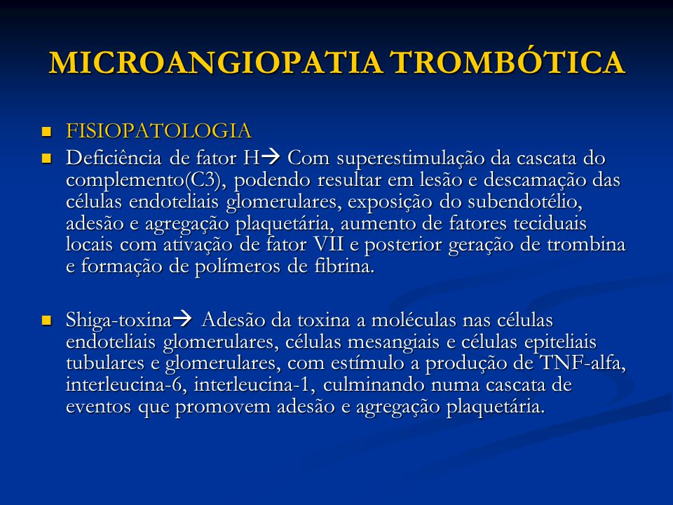 MICROANGIOPATIA TROMBÓTICA FISIOPATOLOGIA FISIOPATOLOGIA Deficiência de fator H  Com superestimulação da cascata do complemento(C3), podendo resultar em lesão e descamação das células endoteliais glomerulares, exposição do subendotélio, adesão e agregação plaquetária, aumento de fatores teciduais locais com ativação de fator VII e posterior geração de trombina e formação de polímeros de fibrina.