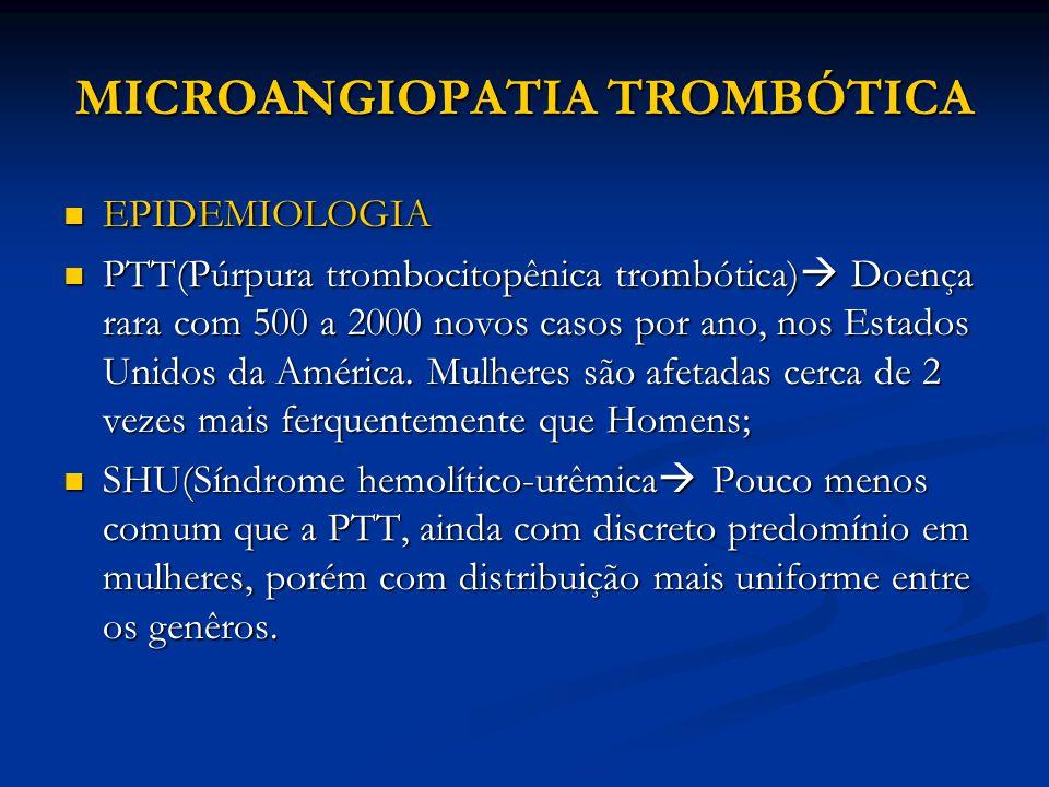 MICROANGIOPATIA TROMBÓTICA EPIDEMIOLOGIA EPIDEMIOLOGIA PTT(Púrpura trombocitopênica trombótica)  Doença rara com 500 a 2000 novos casos por ano, nos Estados Unidos da América.