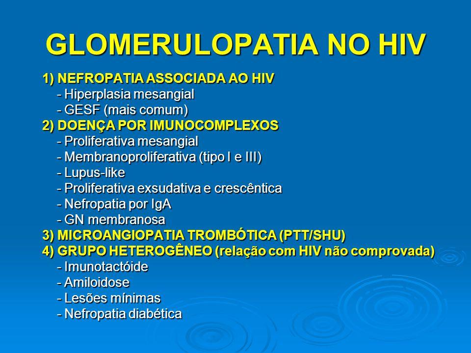 1) NEFROPATIA ASSOCIADA AO HIV - Hiperplasia mesangial - Hiperplasia mesangial - GESF (mais comum) - GESF (mais comum) 2) DOENÇA POR IMUNOCOMPLEXOS -