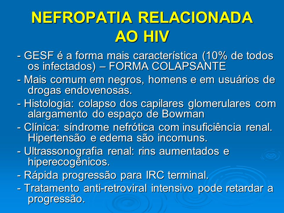 NEFROPATIA RELACIONADA AO HIV - GESF é a forma mais característica (10% de todos os infectados) – FORMA COLAPSANTE - Mais comum em negros, homens e em