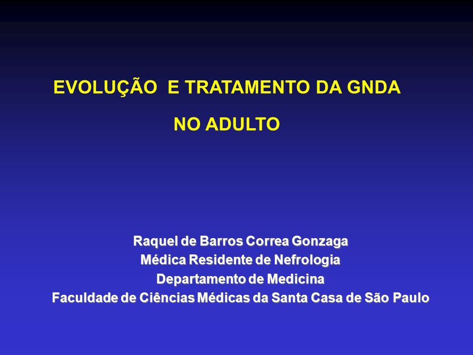 EVOLUÇÃO E TRATAMENTO DA GNDA NO ADULTO Raquel de Barros Correa Gonzaga Médica Residente de Nefrologia Departamento de Medicina Faculdade de Ciências Médicas da Santa Casa de São Paulo