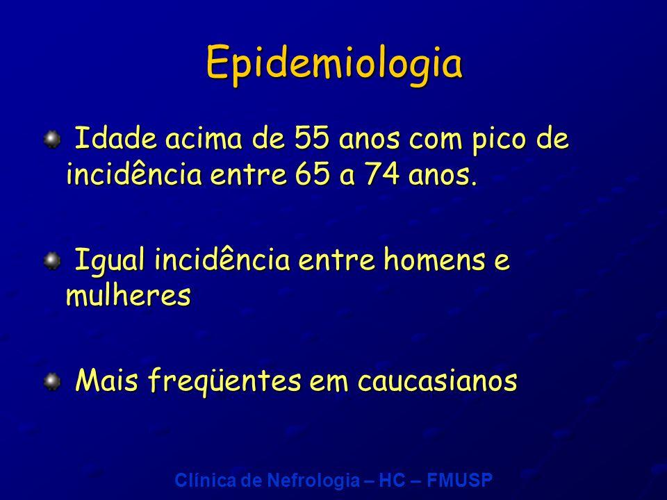 Clínica de Nefrologia – HC – FMUSP Epidemiologia Idade acima de 55 anos com pico de incidência entre 65 a 74 anos.