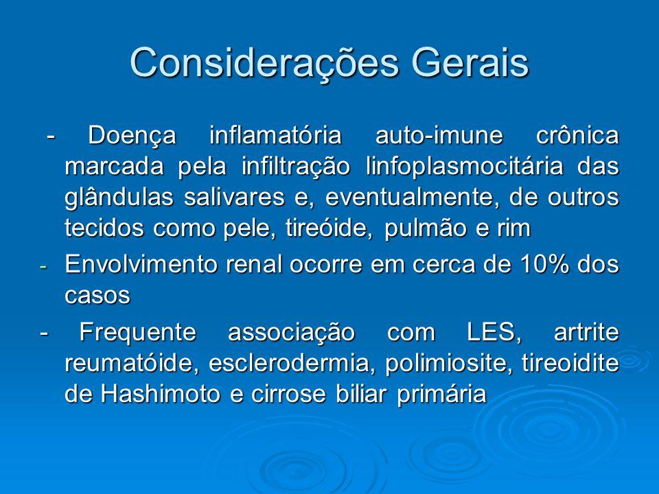 Considerações Gerais - Doença inflamatória auto-imune crônica marcada pela infiltração linfoplasmocitária das glândulas salivares e, eventualmente, de outros tecidos como pele, tireóide, pulmão e rim - Doença inflamatória auto-imune crônica marcada pela infiltração linfoplasmocitária das glândulas salivares e, eventualmente, de outros tecidos como pele, tireóide, pulmão e rim - Envolvimento renal ocorre em cerca de 10% dos casos - Frequente associação com LES, artrite reumatóide, esclerodermia, polimiosite, tireoidite de Hashimoto e cirrose biliar primária