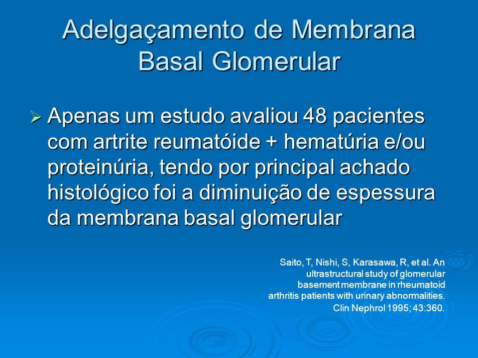 Adelgaçamento de Membrana Basal Glomerular  Apenas um estudo avaliou 48 pacientes com artrite reumatóide + hematúria e/ou proteinúria, tendo por principal achado histológico foi a diminuição de espessura da membrana basal glomerular Saito, T, Nishi, S, Karasawa, R, et al.